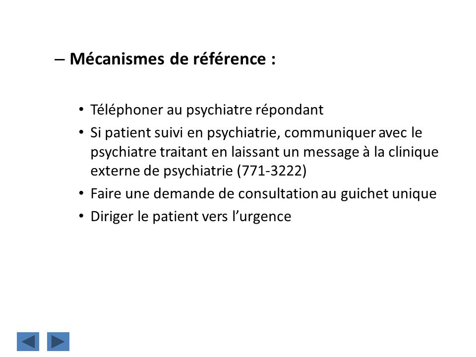 – Mécanismes de référence : Téléphoner au psychiatre répondant Si patient suivi en psychiatrie, communiquer avec le psychiatre traitant en laissant un