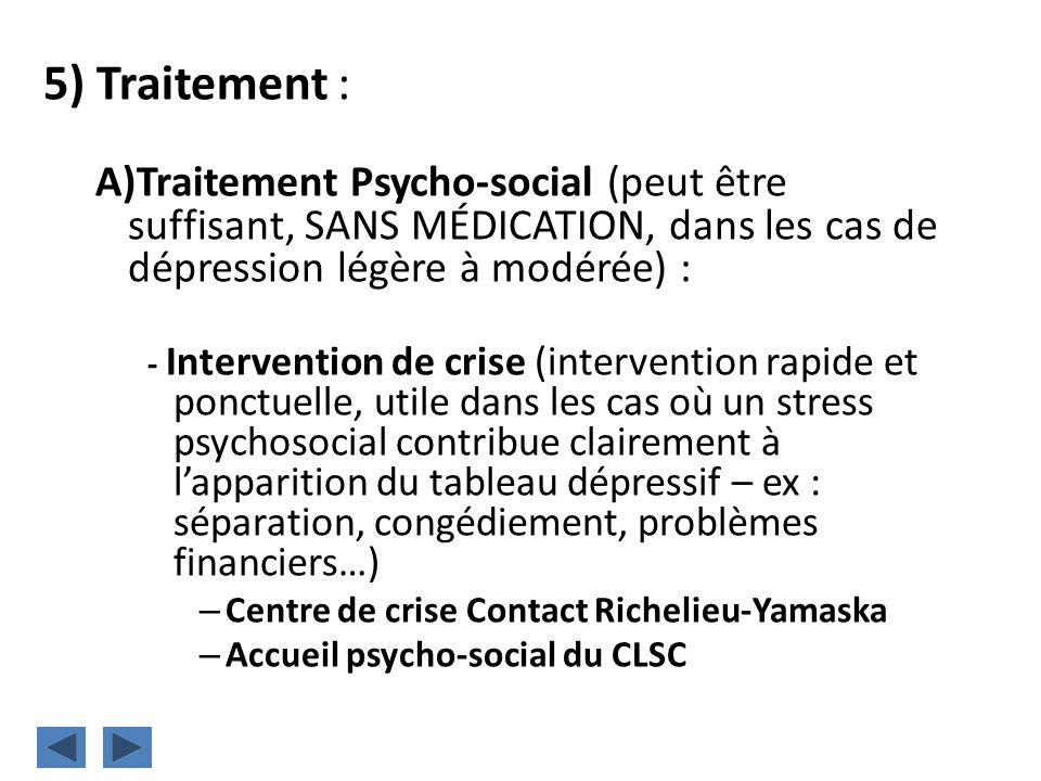 5) Traitement : A)Traitement Psycho-social (peut être suffisant, SANS MÉDICATION, dans les cas de dépression légère à modérée) : - Intervention de cri
