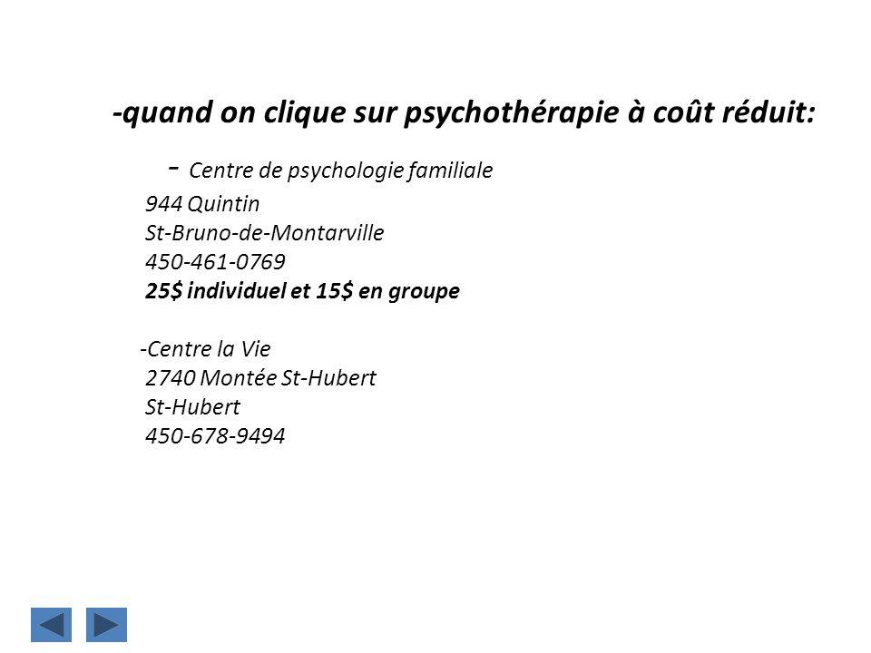 -quand on clique sur psychothérapie à coût réduit: - Centre de psychologie familiale 944 Quintin St-Bruno-de-Montarville 450-461-0769 25$ individuel e