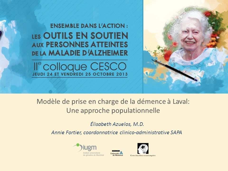 Modèle de prise en charge de la démence à Laval: Une approche populationnelle Élisabeth Azuelos, M.D. Annie Fortier, coordonnatrice clinico-administra