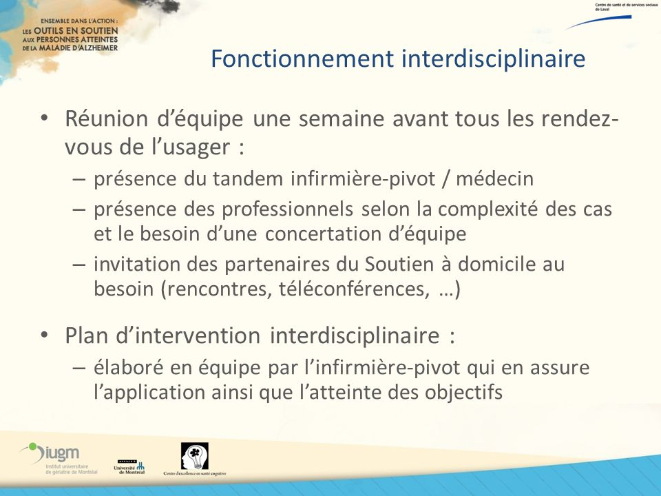 Fonctionnement interdisciplinaire Réunion déquipe une semaine avant tous les rendez- vous de lusager : – présence du tandem infirmière-pivot / médecin
