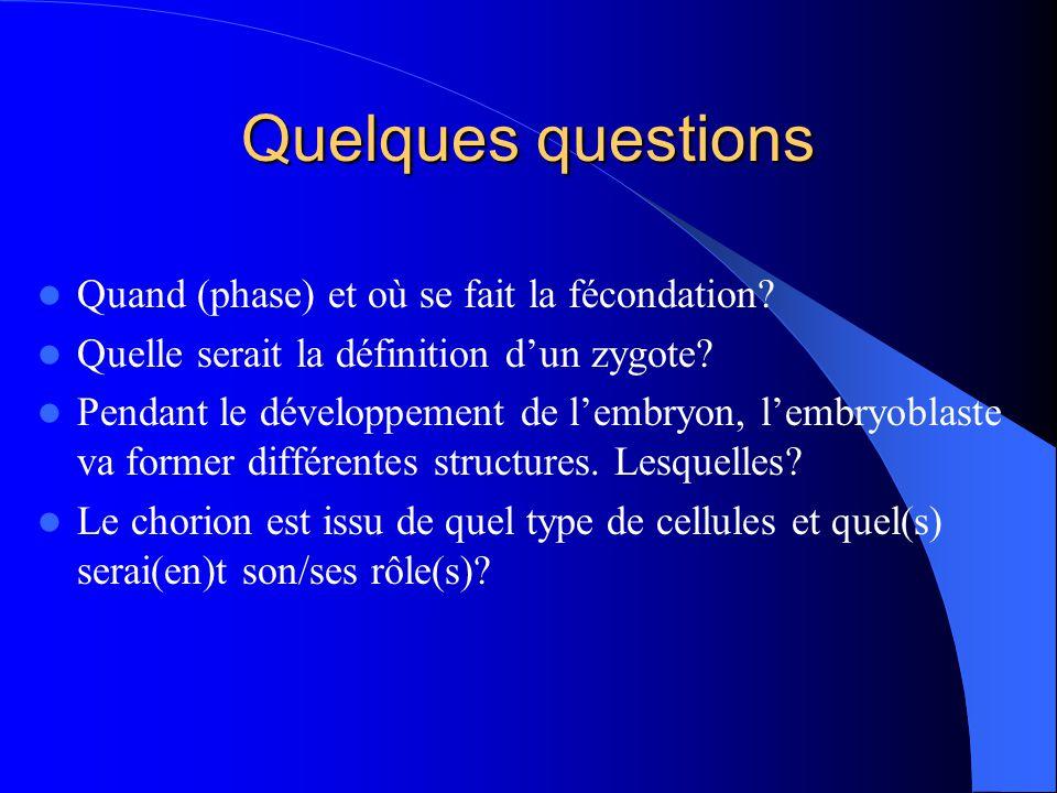 Quelques questions Quand (phase) et où se fait la fécondation? Quelle serait la définition dun zygote? Pendant le développement de lembryon, lembryobl