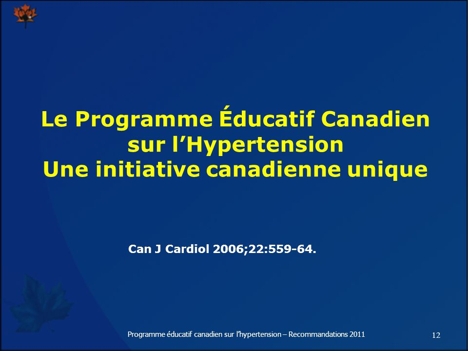 12 Programme éducatif canadien sur lhypertension – Recommandations 2011 Le Programme Éducatif Canadien sur lHypertension Une initiative canadienne unique Can J Cardiol 2006;22:559-64.