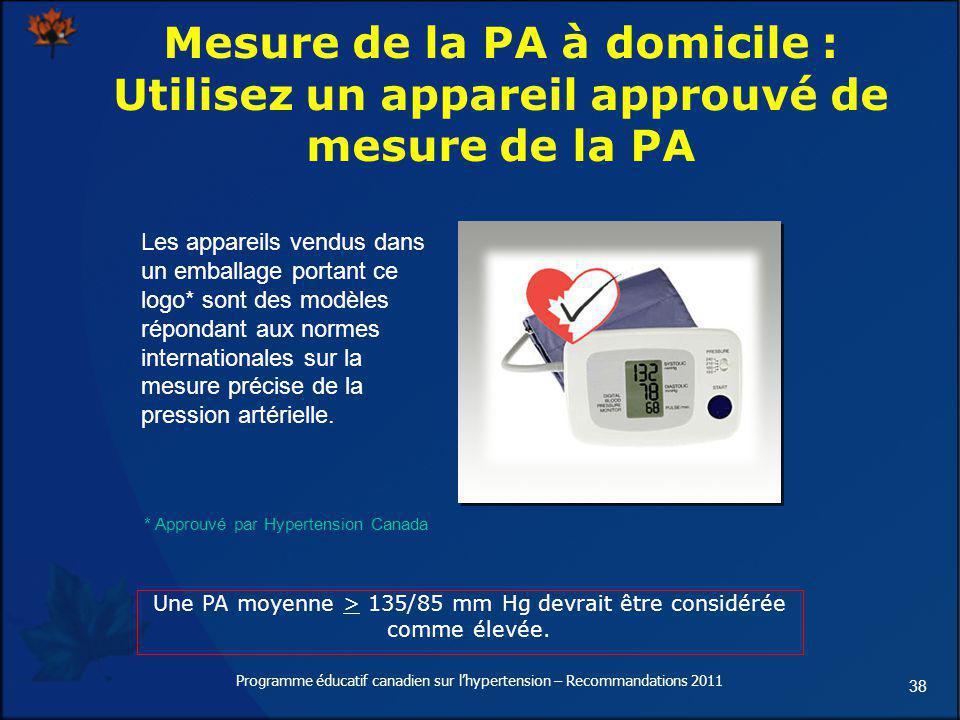 38 Une PA moyenne > 135/85 mm Hg devrait être considérée comme élevée. Mesure de la PA à domicile : Utilisez un appareil approuvé de mesure de la PA L