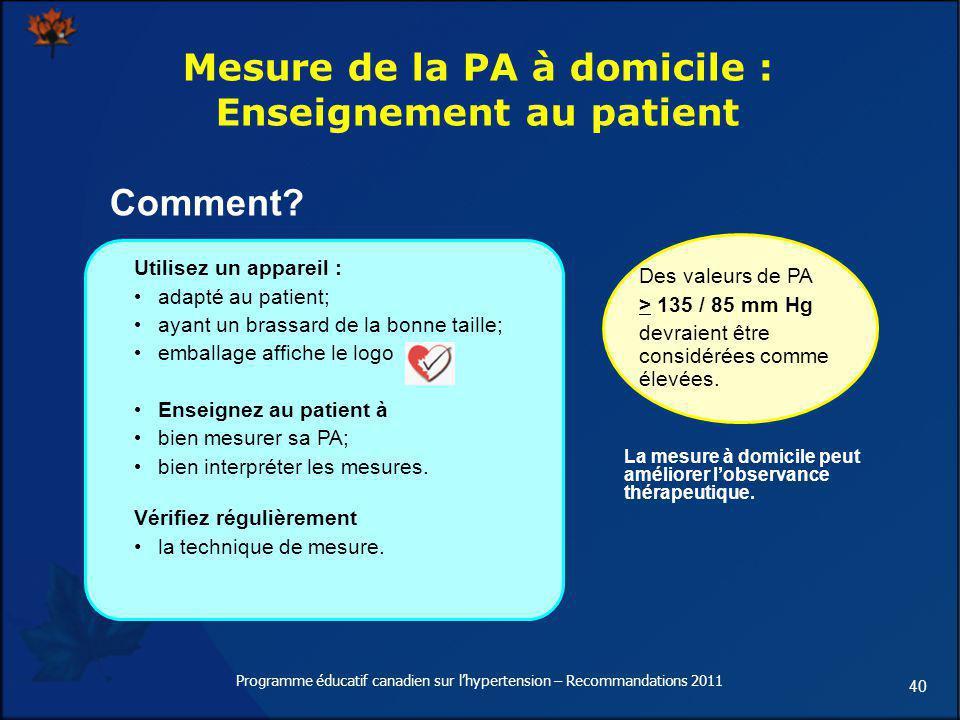 40 Mesure de la PA à domicile : Enseignement au patient Utilisez un appareil : adapté au patient; ayant un brassard de la bonne taille; emballage affi