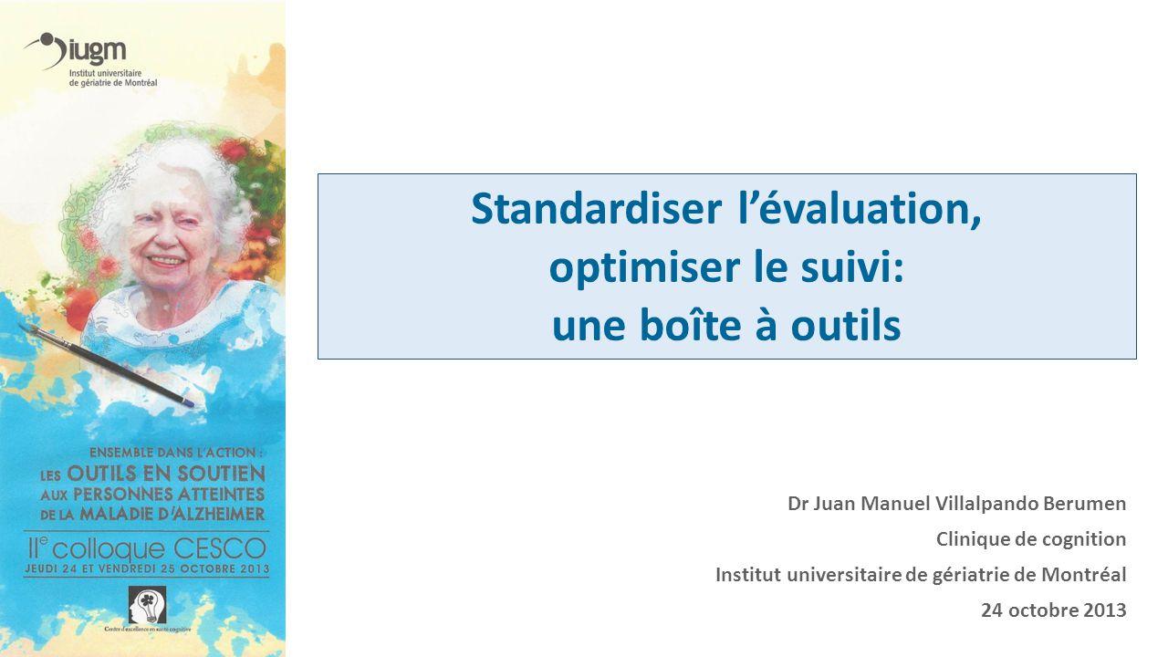 Dr Juan Manuel Villalpando Berumen Clinique de cognition Institut universitaire de gériatrie de Montréal 24 octobre 2013 Standardiser lévaluation, opt