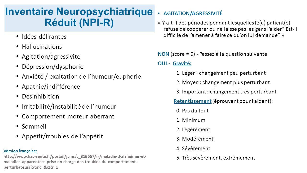 Inventaire Neuropsychiatrique Réduit (NPI-R) Idées délirantes Hallucinations Agitation/agressivité Dépression/dysphorie Anxiété / exaltation de lhumeu