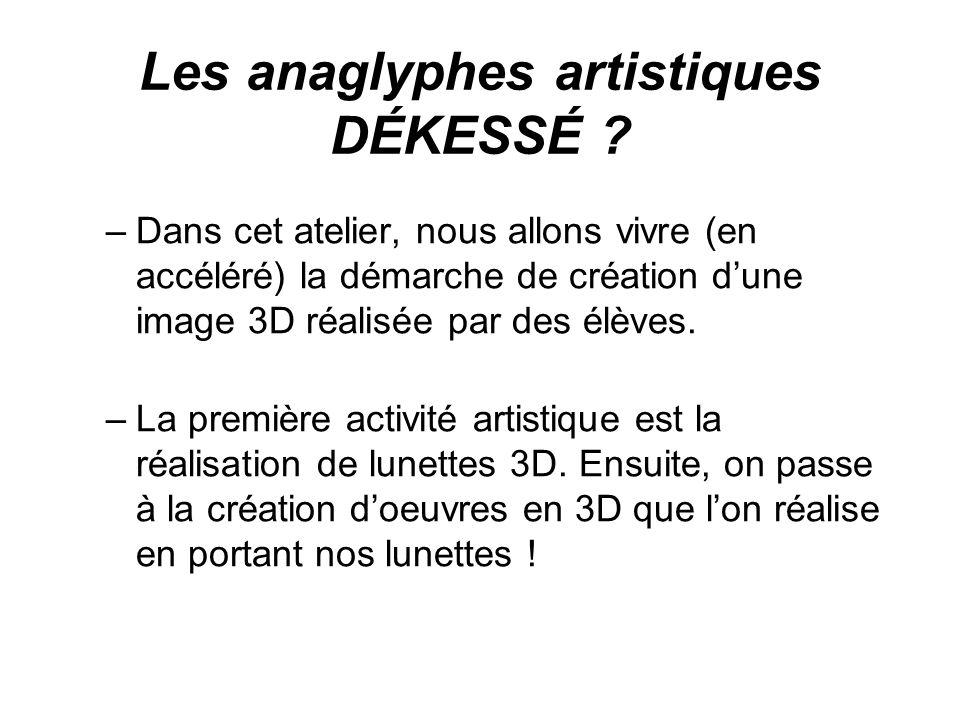 Les anaglyphes artistiques DÉKESSÉ ? –Dans cet atelier, nous allons vivre (en accéléré) la démarche de création dune image 3D réalisée par des élèves.