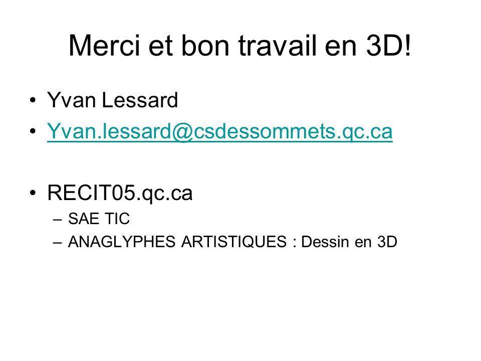 Merci et bon travail en 3D! Yvan Lessard Yvan.lessard@csdessommets.qc.ca RECIT05.qc.ca –SAE TIC –ANAGLYPHES ARTISTIQUES : Dessin en 3D
