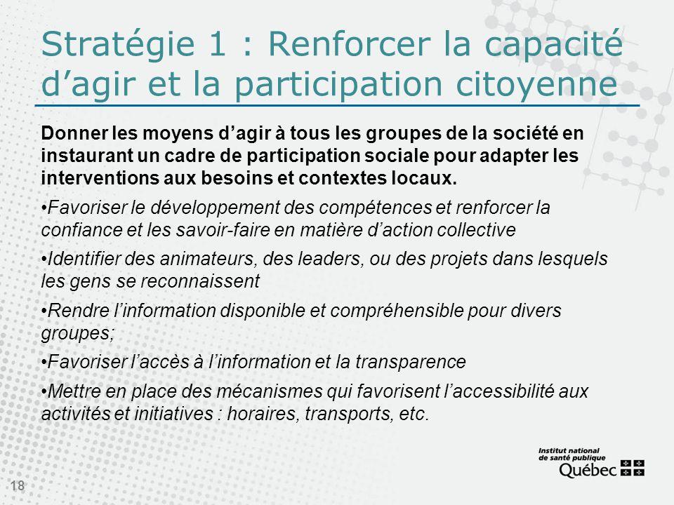 Stratégie 1 : Renforcer la capacité dagir et la participation citoyenne Donner les moyens dagir à tous les groupes de la société en instaurant un cadre de participation sociale pour adapter les interventions aux besoins et contextes locaux.