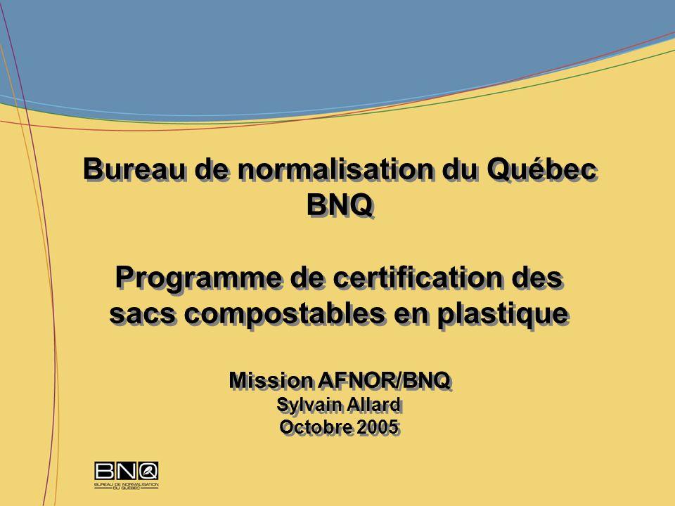 Bureau de normalisation du Québec BNQ Programme de certification des sacs compostables en plastique Mission AFNOR/BNQ Sylvain Allard Octobre 2005 Bure