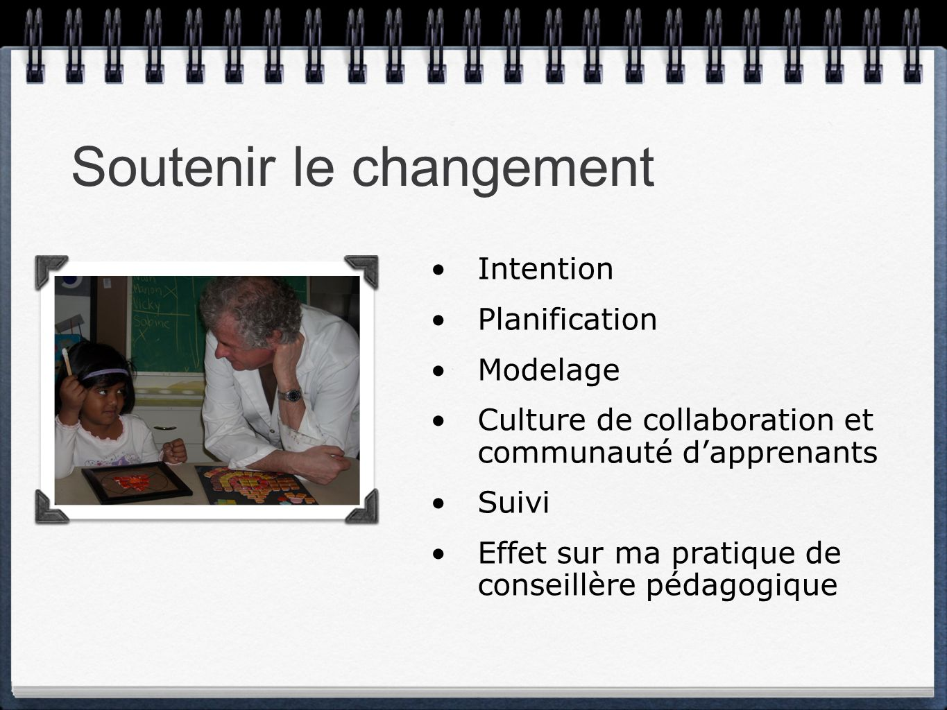 Soutenir le changement Intention Planification Modelage Culture de collaboration et communauté dapprenants Suivi Effet sur ma pratique de conseillère pédagogique