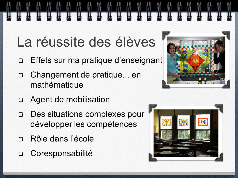 La réussite des élèves Effets sur ma pratique denseignant Changement de pratique... en mathématique Agent de mobilisation Des situations complexes pou