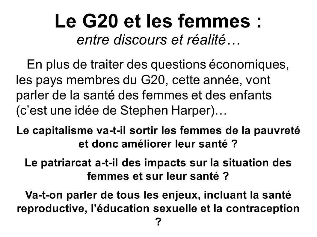 Le G20 et les femmes : entre discours et réalité… En plus de traiter des questions économiques, les pays membres du G20, cette année, vont parler de la santé des femmes et des enfants (cest une idée de Stephen Harper)… Le capitalisme va-t-il sortir les femmes de la pauvreté et donc améliorer leur santé .