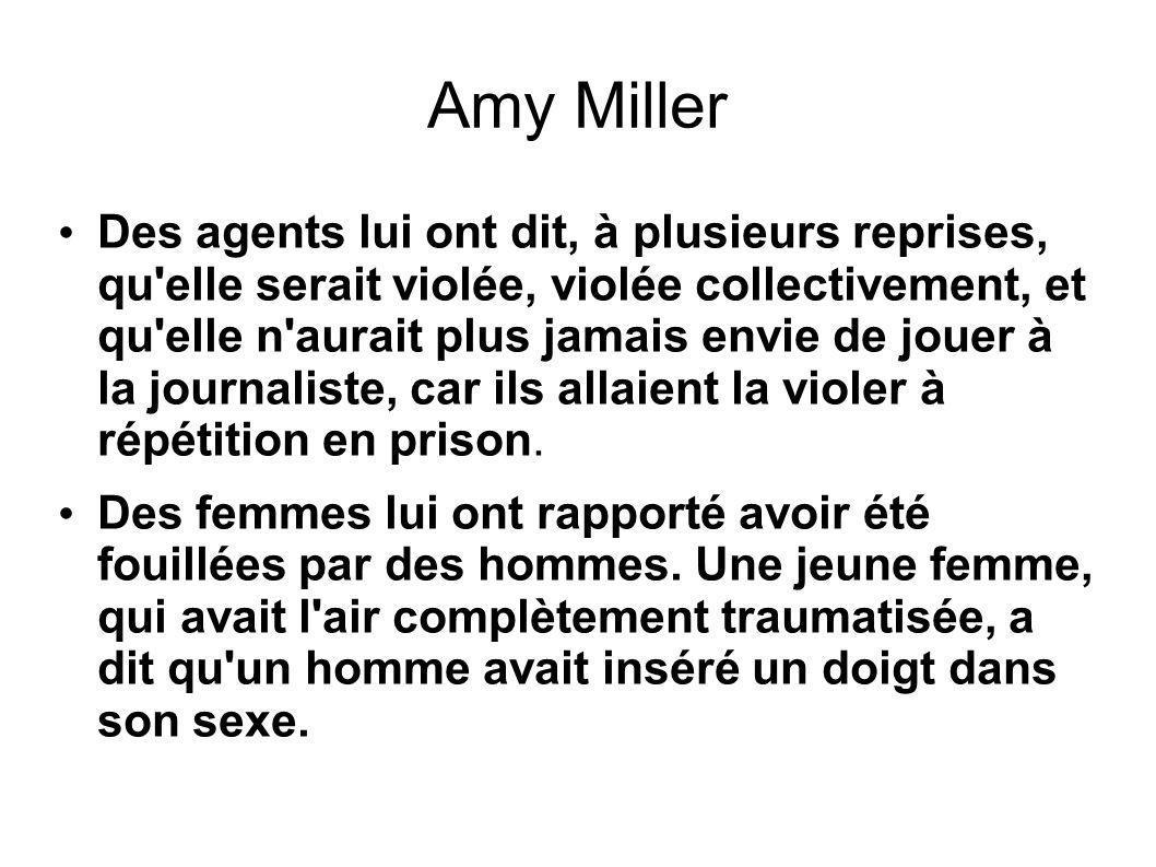 Amy Miller Des agents lui ont dit, à plusieurs reprises, qu elle serait violée, violée collectivement, et qu elle n aurait plus jamais envie de jouer à la journaliste, car ils allaient la violer à répétition en prison.