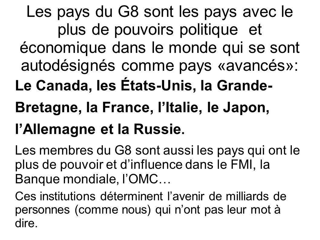 Les pays du G8 sont les pays avec le plus de pouvoirs politique et économique dans le monde qui se sont autodésignés comme pays «avancés»: Le Canada, les États-Unis, la Grande- Bretagne, la France, lItalie, le Japon, lAllemagne et la Russie.