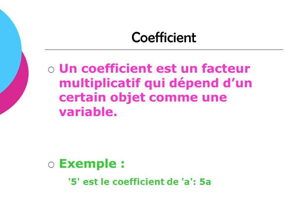 Coefficient Un coefficient est un facteur multiplicatif qui dépend dun certain objet comme une variable. Exemple : '5' est le coefficient de 'a': 5a