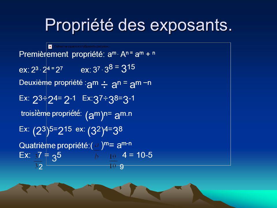 Propriété des exposants. Premièrement propriété: a m. A n = a m + n ex: 2 3. 2 4 = 2 7 ex: 3 7. 3 8 = 3 15 Deuxième propriété : a m ÷ a n = a m – n Ex