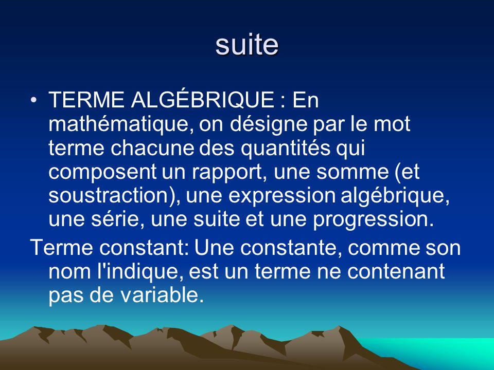suite TERME ALGÉBRIQUE : En mathématique, on désigne par le mot terme chacune des quantités qui composent un rapport, une somme (et soustraction), une