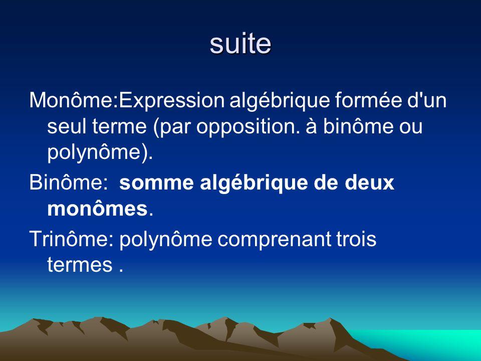 suite Monôme:Expression algébrique formée d'un seul terme (par opposition. à binôme ou polynôme). Binôme: somme algébrique de deux monômes. Trinôme: p