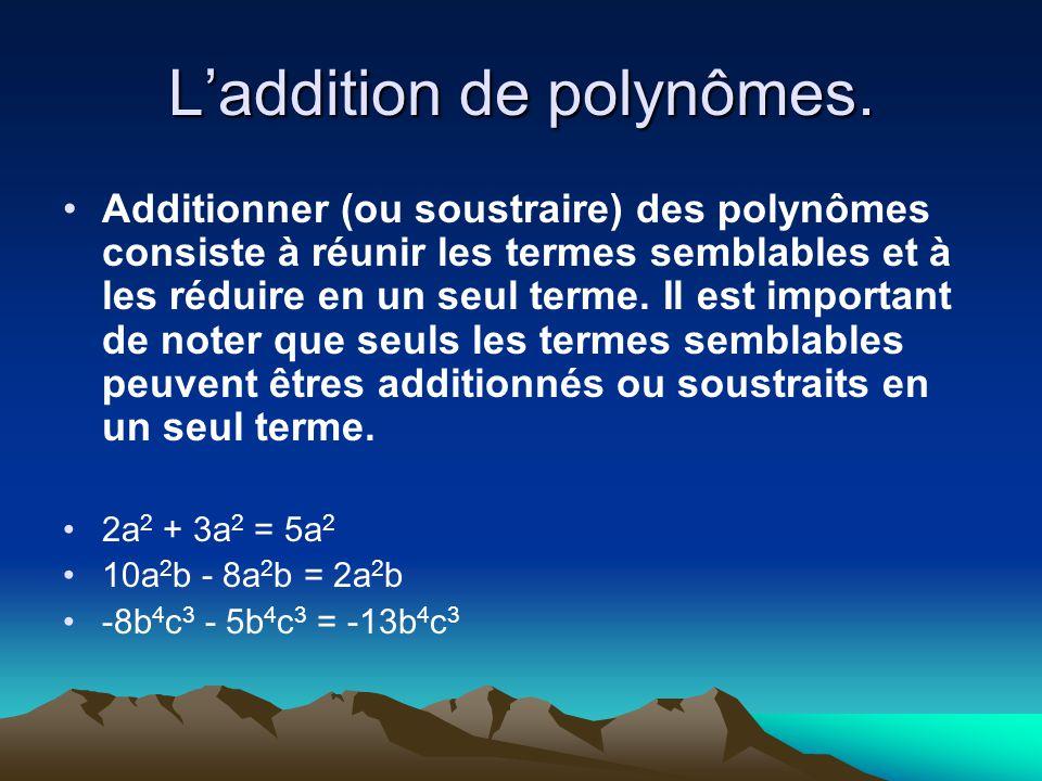 Laddition de polynômes. Additionner (ou soustraire) des polynômes consiste à réunir les termes semblables et à les réduire en un seul terme. Il est im