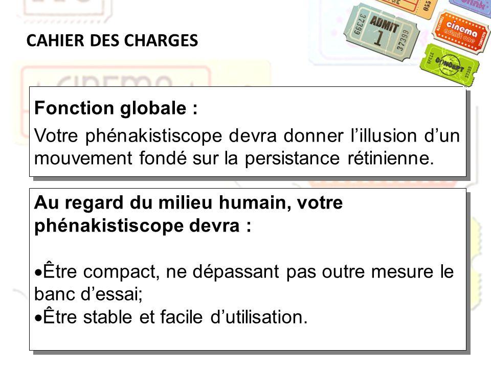 CAHIER DES CHARGES Au regard du milieu humain, votre phénakistiscope devra : Être compact, ne dépassant pas outre mesure le banc dessai; Être stable e