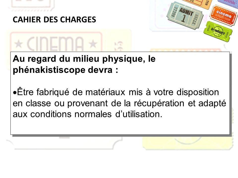 CAHIER DES CHARGES Au regard du milieu physique, le phénakistiscope devra : Être fabriqué de matériaux mis à votre disposition en classe ou provenant