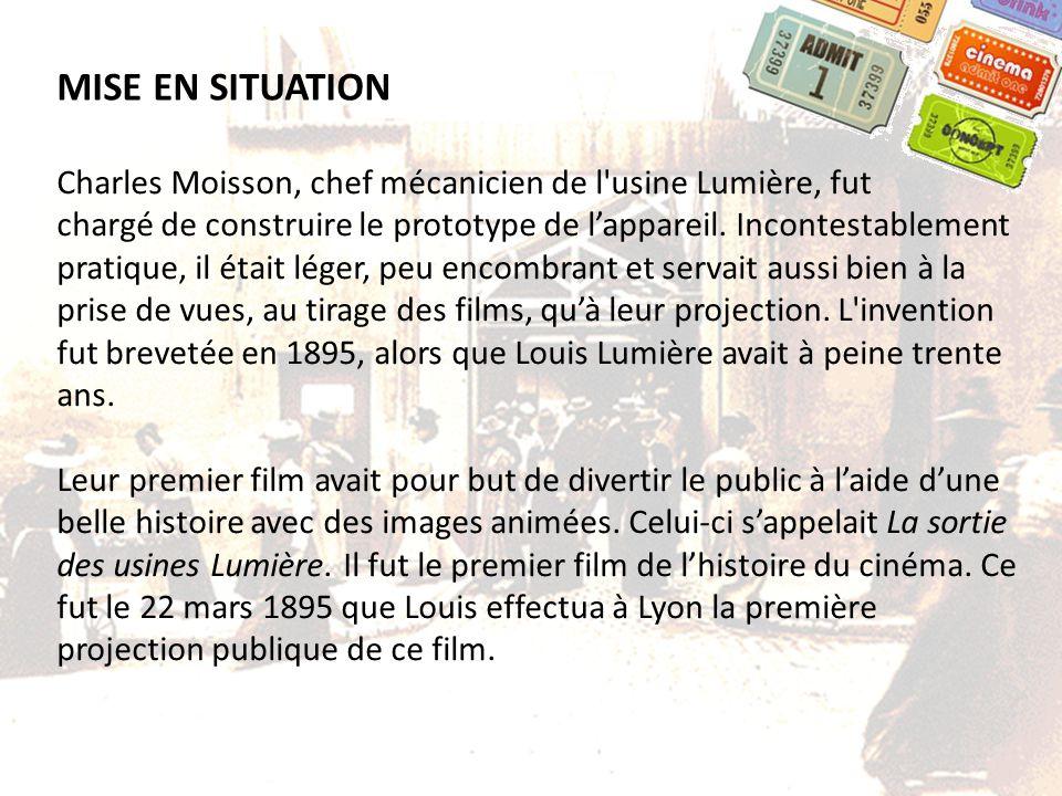 MISE EN SITUATION Charles Moisson, chef mécanicien de l'usine Lumière, fut chargé de construire le prototype de lappareil. Incontestablement pratique,