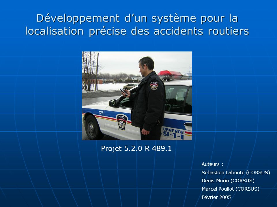 Développement dun système pour la localisation précise des accidents routiers Auteurs : Sébastien Labonté (CORSUS) Denis Morin (CORSUS) Marcel Pouliot (CORSUS) Février 2005 Projet 5.2.0 R 489.1