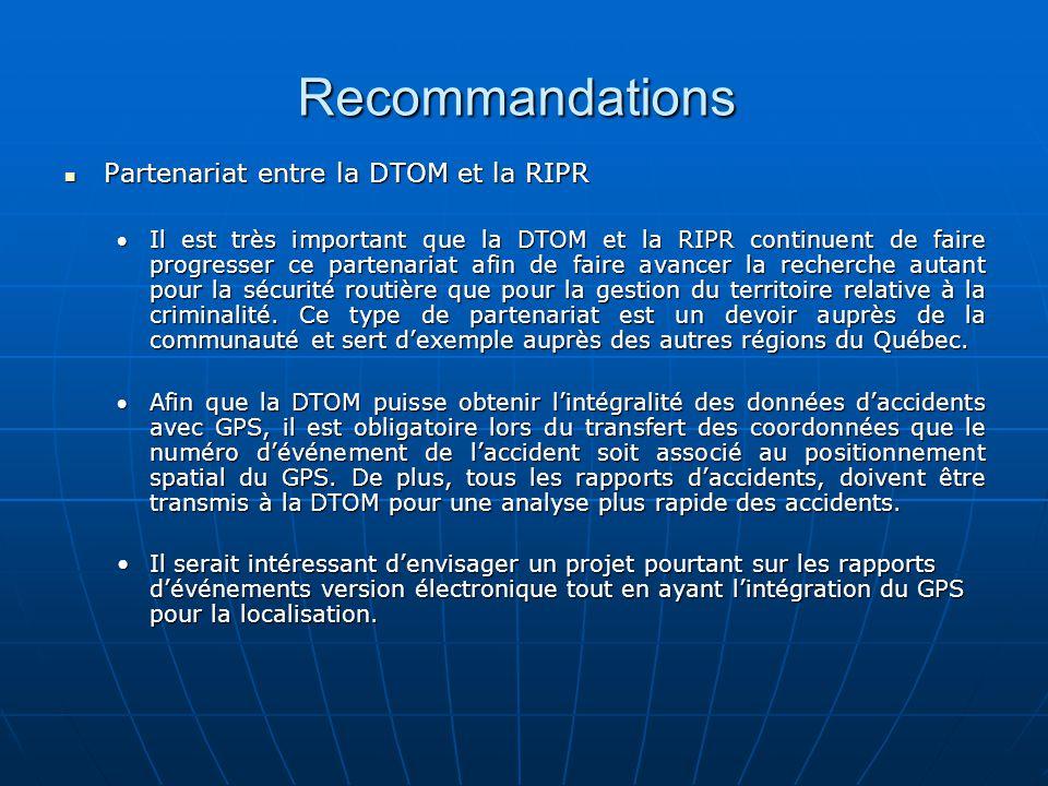 Recommandations Partenariat entre la DTOM et la RIPR Partenariat entre la DTOM et la RIPR Il est très important que la DTOM et la RIPR continuent de faire progresser ce partenariat afin de faire avancer la recherche autant pour la sécurité routière que pour la gestion du territoire relative à la criminalité.