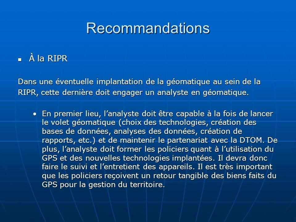 Recommandations À la RIPR À la RIPR Dans une éventuelle implantation de la géomatique au sein de la RIPR, cette dernière doit engager un analyste en géomatique.