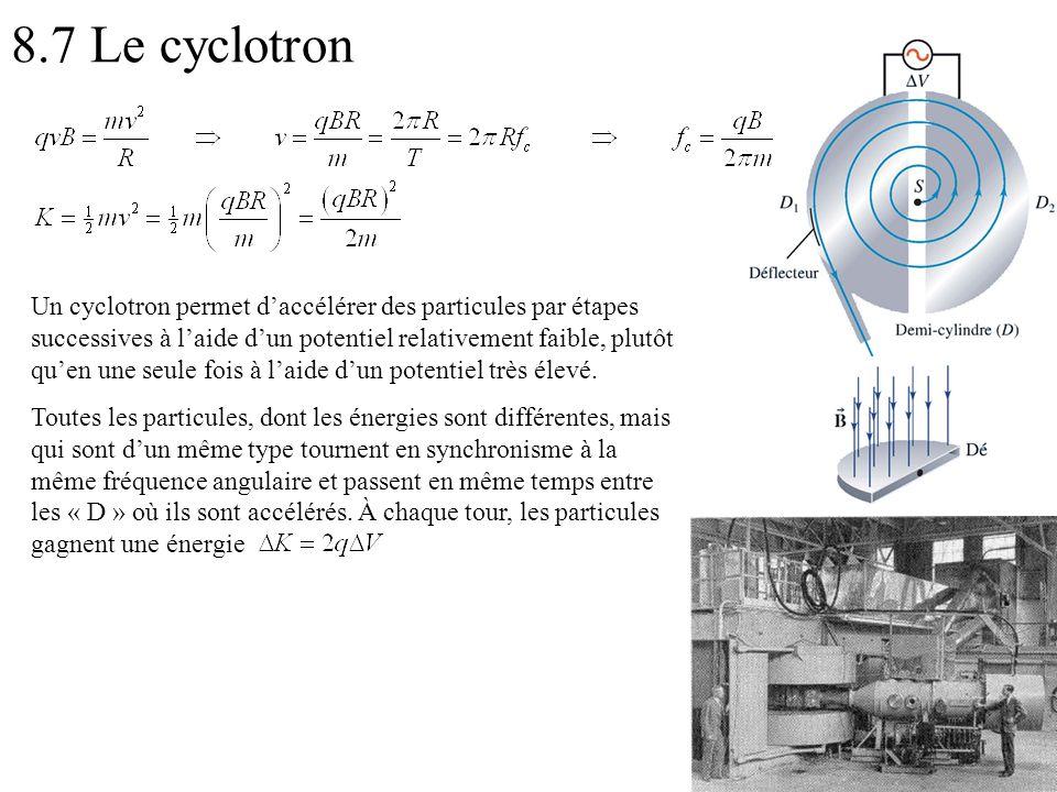 8.7 Le cyclotron Un cyclotron permet daccélérer des particules par étapes successives à laide dun potentiel relativement faible, plutôt quen une seule fois à laide dun potentiel très élevé.