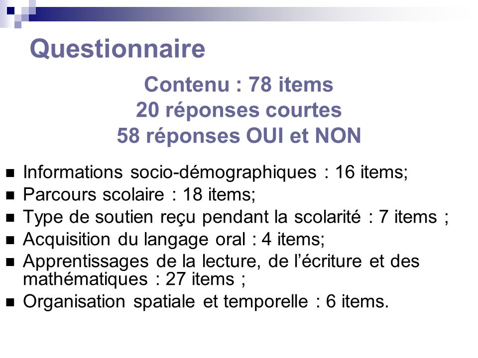 Questionnaire Contenu : 78 items 20 réponses courtes 58 réponses OUI et NON Informations socio-démographiques : 16 items; Parcours scolaire : 18 items