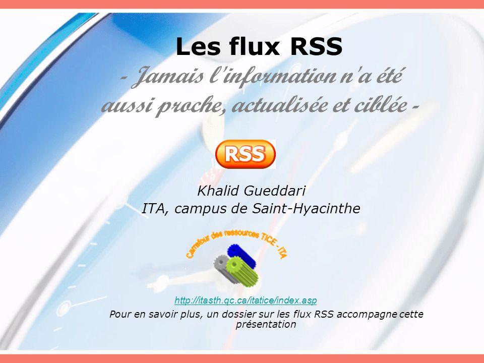 Les flux RSS - Jamais l information n a été aussi proche, actualisée et ciblée - Khalid Gueddari ITA, campus de Saint-Hyacinthe http://itasth.qc.ca/itatice/index.asp Pour en savoir plus, un dossier sur les flux RSS accompagne cette présentation