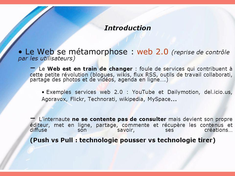 Introduction Le Web se métamorphose : web 2.0 (reprise de contrôle par les utilisateurs) – Le Web est en train de changer : foule de services qui contribuent à cette petite révolution (blogues, wikis, flux RSS, outils de travail collaborati, partage des photos et de vidéos, agenda en ligne….) Exemples services web 2.0 : YouTube et Dailymotion, del.icio.us, Agoravox, Flickr, Technorati, wikipedia, MySpace … – Linternaute ne se contente pas de consulter mais devient son propre éditeur, met en ligne, partage, commente et récupère les contenus et diffuse son savoir, ses créations… (Push vs Pull : technologie pousser vs technologie tirer)