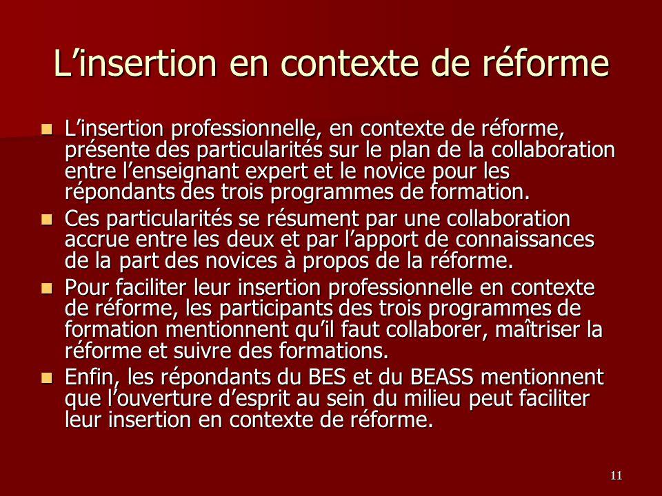 11 Linsertion en contexte de réforme Linsertion professionnelle, en contexte de réforme, présente des particularités sur le plan de la collaboration entre lenseignant expert et le novice pour les répondants des trois programmes de formation.