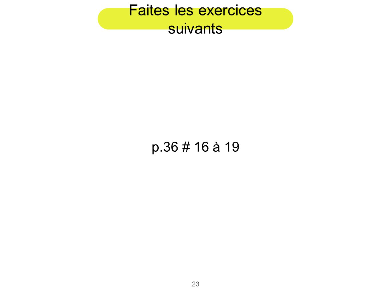 23 Faites les exercices suivants p.36 # 16 à 19
