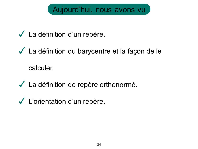 24 Aujourdhui, nous avons vu La définition dun repère.
