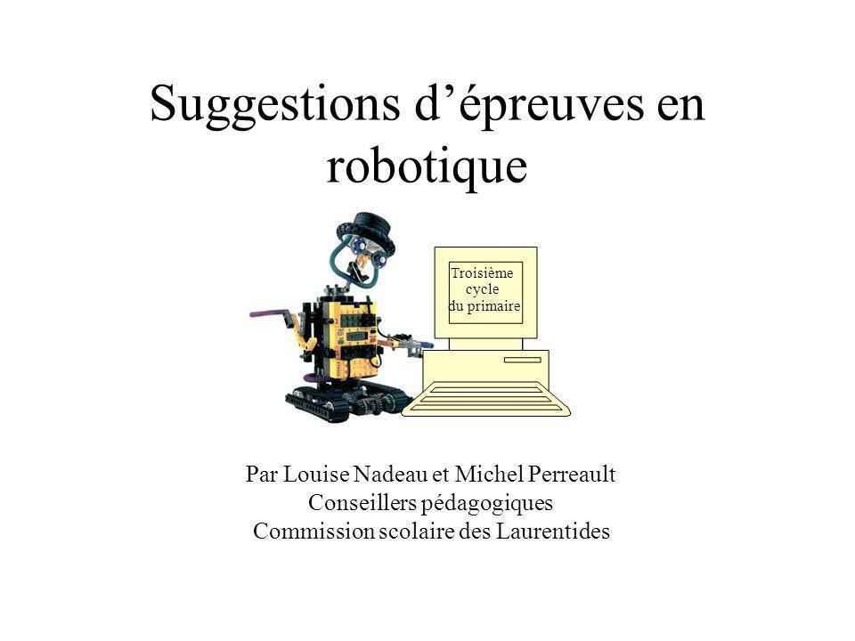 Suggestions dépreuves en robotique Par Louise Nadeau et Michel Perreault Conseillers pédagogiques Commission scolaire des Laurentides Troisième cycle