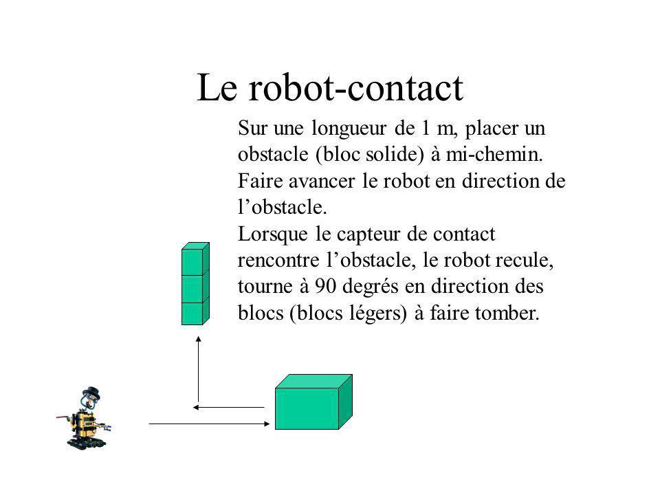 Le robot-contact Sur une longueur de 1 m, placer un obstacle (bloc solide) à mi-chemin. Faire avancer le robot en direction de lobstacle. Lorsque le c