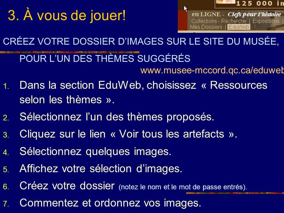 3. À vous de jouer! CRÉEZ VOTRE DOSSIER DIMAGES SUR LE SITE DU MUSÉE, POUR LUN DES THÈMES SUGGÉRÉS www.musee-mccord.qc.ca/eduweb 1. Dans la section Ed