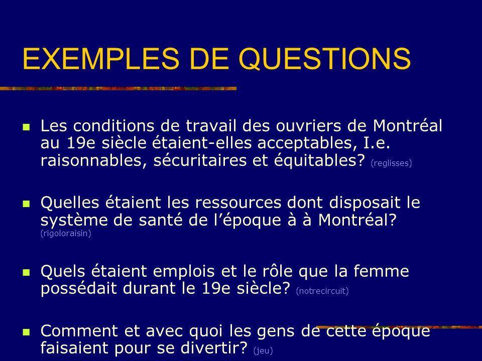 EXEMPLES DE QUESTIONS Les conditions de travail des ouvriers de Montréal au 19e siècle étaient-elles acceptables, I.e. raisonnables, sécuritaires et é
