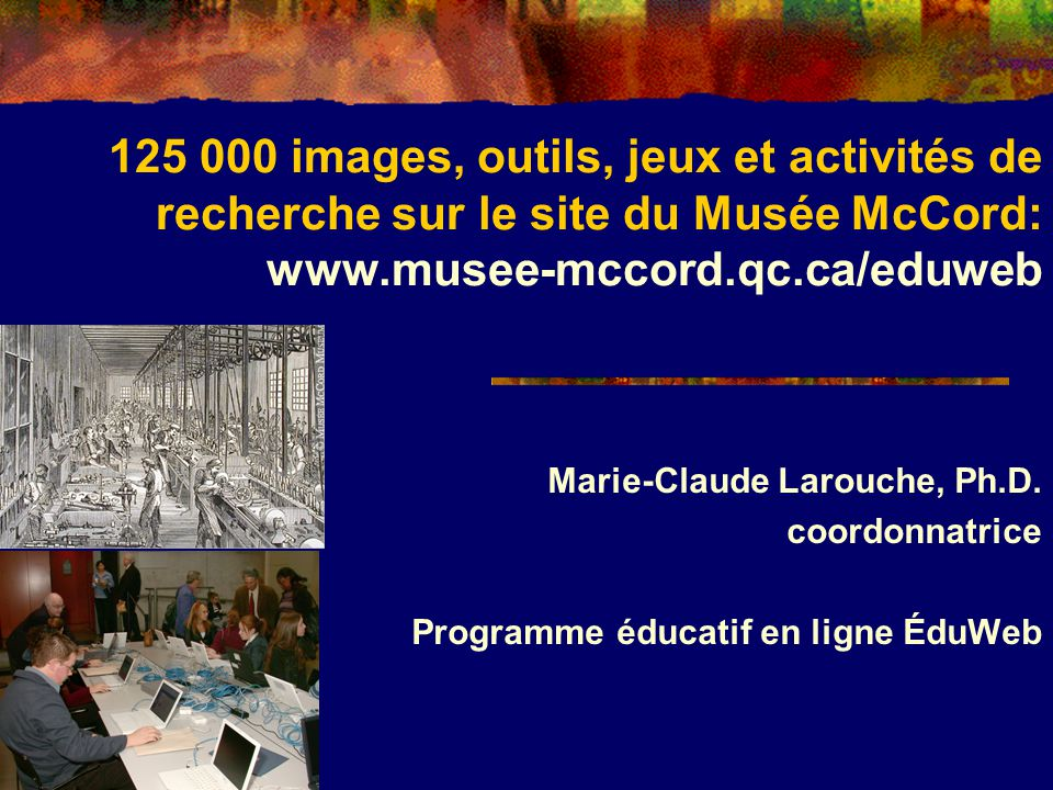 125 000 images, outils, jeux et activités de recherche sur le site du Musée McCord: www.musee-mccord.qc.ca/eduweb Marie-Claude Larouche, Ph.D.