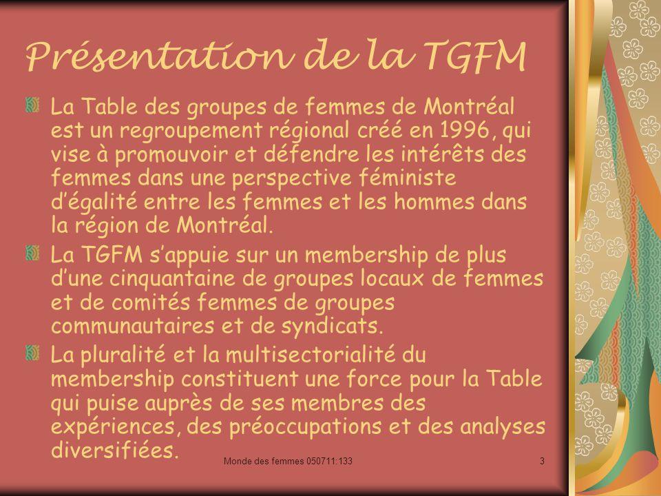 3 Présentation de la TGFM La Table des groupes de femmes de Montréal est un regroupement régional créé en 1996, qui vise à promouvoir et défendre les intérêts des femmes dans une perspective féministe dégalité entre les femmes et les hommes dans la région de Montréal.