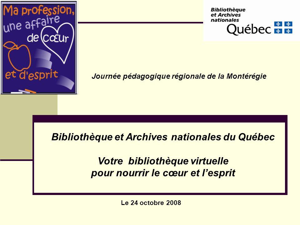 Le 24 octobre 2008 Journée pédagogique régionale de la Montérégie Bibliothèque et Archives nationales du Québec Votre bibliothèque virtuelle pour nourrir le cœur et lesprit