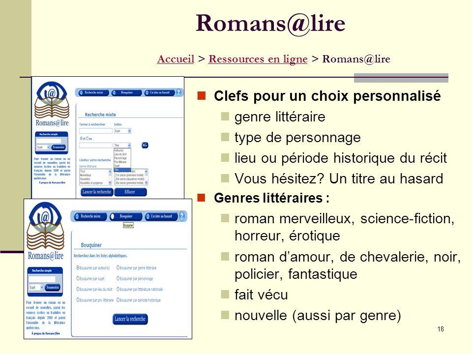 18 Romans@lire Accueil > Ressources en ligne > Romans@lire AccueilRessources en ligne Clefs pour un choix personnalisé genre littéraire type de personnage lieu ou période historique du récit Vous hésitez.