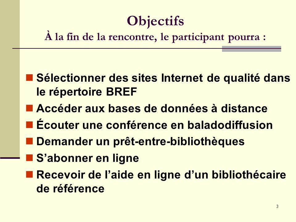 3 Objectifs À la fin de la rencontre, le participant pourra : Sélectionner des sites Internet de qualité dans le répertoire BREF Accéder aux bases de données à distance Écouter une conférence en baladodiffusion Demander un prêt-entre-bibliothèques Sabonner en ligne Recevoir de laide en ligne dun bibliothécaire de référence