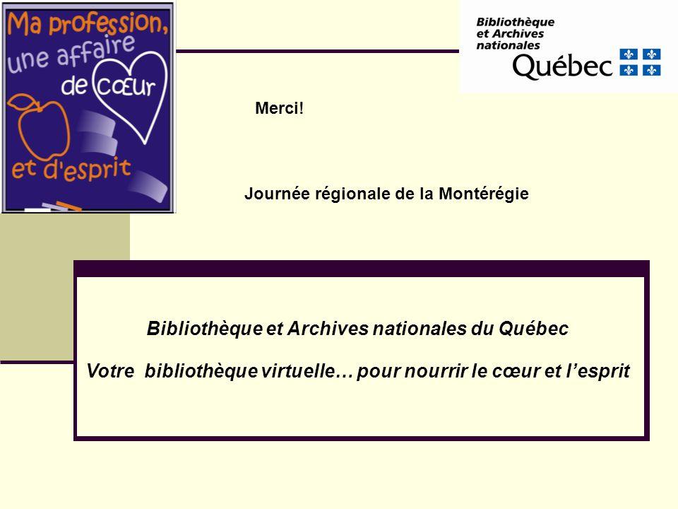Bibliothèque et Archives nationales du Québec Votre bibliothèque virtuelle… pour nourrir le cœur et lesprit Journée régionale de la Montérégie Merci!
