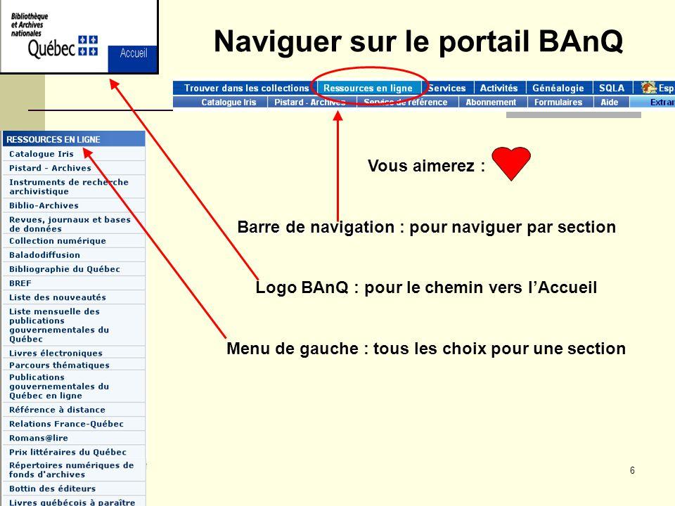 6 Vous aimerez : Barre de navigation Barre de navigation : pour naviguer par section Logo BAnQ : pour le chemin vers lAccueil Menu de gauche : tous les choix pour une section Naviguer sur le portail BAnQ