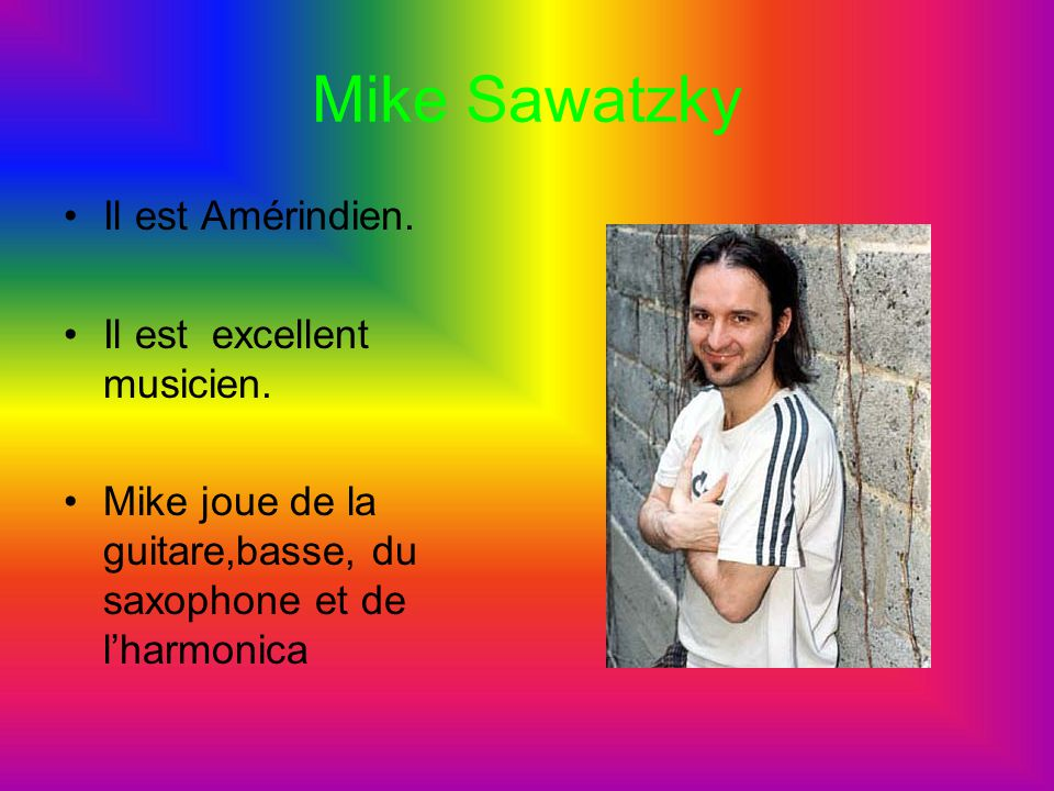 Mike Sawatzky Il est Amérindien. Il est excellent musicien. Mike joue de la guitare,basse, du saxophone et de lharmonica